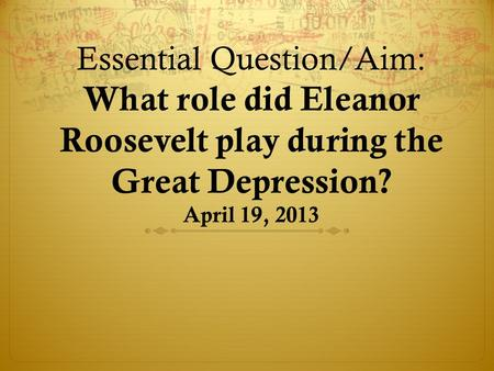Essential Question/Aim: What role did Eleanor Roosevelt play during the Great Depression? April 19, 2013.