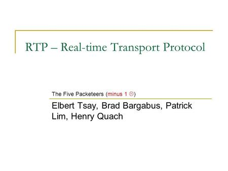 RTP – Real-time Transport Protocol Elbert Tsay, Brad Bargabus, Patrick Lim, Henry Quach The Five Packeteers (minus 1  )
