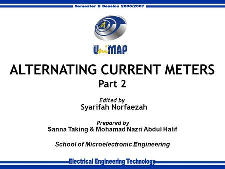 Sanna Taking & Mohamad Nazri Abdul Halif School of Microelectronic Engineering Prepared by ALTERNATING CURRENT METERS Part 2 Syarifah Norfaezah Edited.