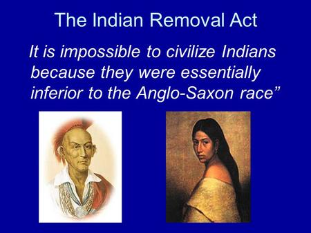 The Indian Removal Act It is impossible to civilize Indians because they were essentially inferior to the Anglo-Saxon race""