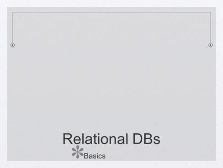 Relational DBs Basics. Formally understood Set theoretic Originally defined with an algebra, with Selection, Projection, Join, and Union/Difference/Intersection.