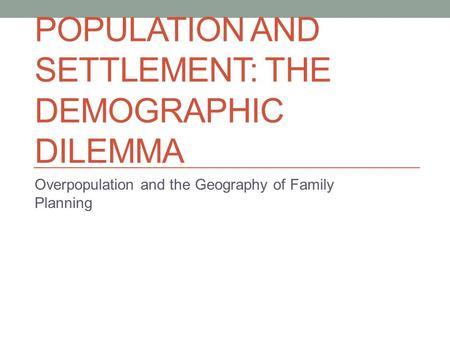 POPULATION AND SETTLEMENT: THE DEMOGRAPHIC DILEMMA Overpopulation and the Geography of Family Planning.