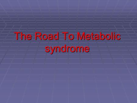 The Road To Metabolic syndrome. The metabolic syndrome is a constellation of abdominal obesity, insulin resistance, hyperlipidemia, and hypertension,