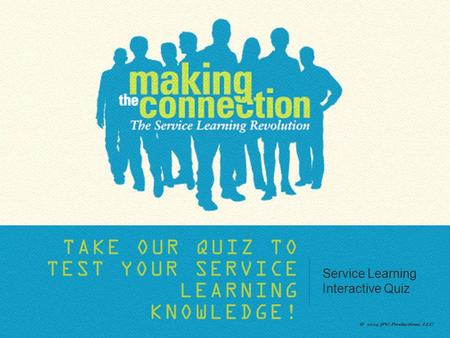 TAKE OUR QUIZ TO TEST YOUR SERVICE LEARNING KNOWLEDGE! Service Learning Interactive Quiz.