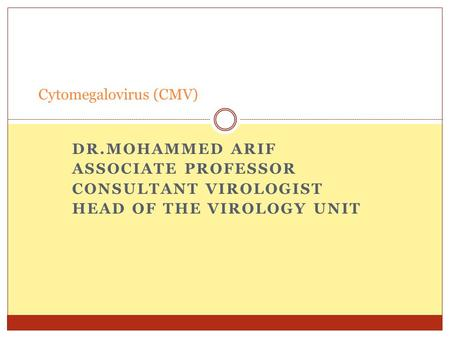 DR.MOHAMMED ARIF ASSOCIATE PROFESSOR CONSULTANT VIROLOGIST HEAD OF THE VIROLOGY UNIT Cytomegalovirus (CMV)