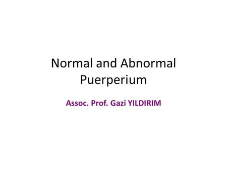 Normal and Abnormal Puerperium Assoc. Prof. Gazi YILDIRIM.
