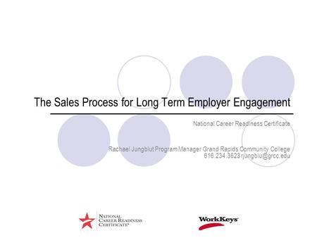 The Sales Process for Long Term Employer Engagement National Career Readiness Certificate Rachael Jungblut Program Manager Grand Rapids Community College.