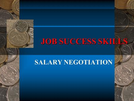 JOB SUCCESS SKILLS SALARY NEGOTIATION. Objective At the conclusion of this lesson, the student will be able to determine the most effective method for.