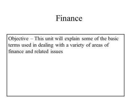Finance Objective – This unit will explain some of the basic terms used in dealing with a variety of areas of finance and related issues.