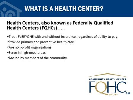 WHAT IS A HEALTH CENTER? Health Centers, also known as Federally Qualified Health Centers (FQHCs)... Treat EVERYONE with and without insurance, regardless.