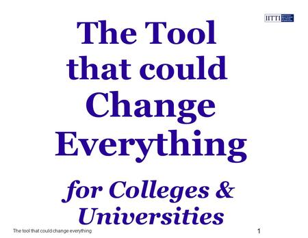 The tool that could change everything 1 The Tool that could for Colleges & Universities Change Everything.