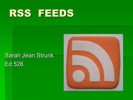 "RSS FEEDS Sarah Jean Strunk Ed 526. What Is It? RSS is an acronym for "" Really Simple Syndication"" and is an XML based protocol for sharing news and sharing."