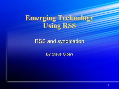 1 Emerging Technology Using RSS RSS and syndication By Steve Sloan RSS and syndication By Steve Sloan.