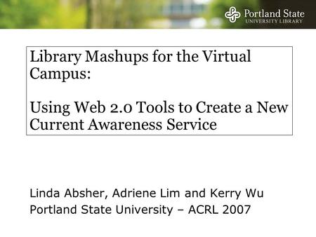 Library Mashups for the Virtual Campus: Using Web 2.0 Tools to Create a New Current Awareness Service Linda Absher, Adriene Lim and Kerry Wu Portland State.