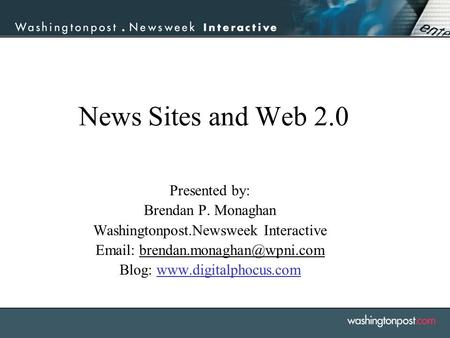 News Sites and Web 2.0 Presented by: Brendan P. Monaghan Washingtonpost.Newsweek Interactive   Blog: