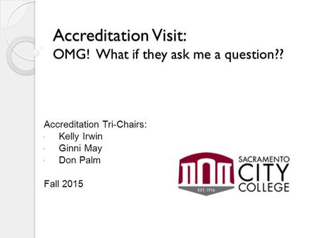 Accreditation Visit: OMG! What if they ask me a question?? Accreditation Tri-Chairs: Kelly Irwin Ginni May Don Palm Fall 2015.