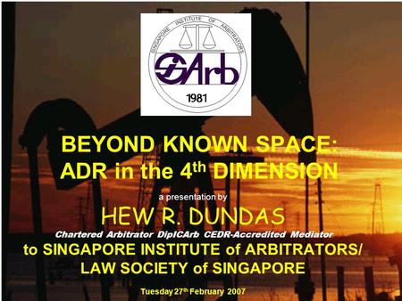 BEYOND KNOWN SPACE: ADR in the 4 th DIMENSION a presentation by HEW R. DUNDAS Chartered Arbitrator DipICArb CEDR-Accredited Mediator to SINGAPORE INSTITUTE.