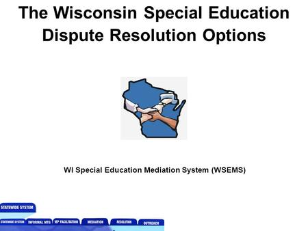 The Wisconsin Special Education Dispute Resolution Options WI Special Education Mediation System (WSEMS)
