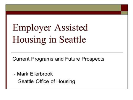 Employer Assisted Housing in Seattle Current Programs and Future Prospects - Mark Ellerbrook Seattle Office of Housing.