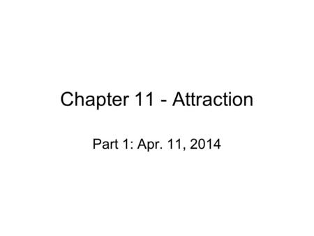 Chapter 11 - Attraction Part 1: Apr. 11, 2014. Attraction Humans have social needs – benefits? –Affiliation –Loneliness – flip side of affiliation…peaks.