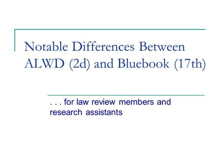 Notable Differences Between ALWD (2d) and Bluebook (17th)... for law review members and research assistants.