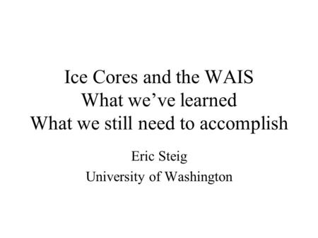 Ice Cores and the WAIS What we've learned What we still need to accomplish Eric Steig University of Washington.