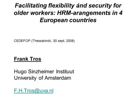 Facilitating flexibility ánd security for older workers: HRM-arangements in 4 European countries CEDEFOP (Thessaloniki, 30 sept. 2008) Frank Tros Hugo.