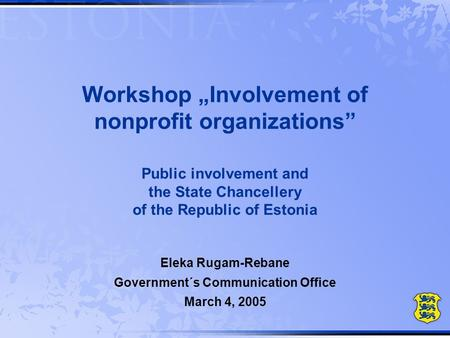 "Workshop ""Involvement of nonprofit organizations"" Public involvement and the State Chancellery of the Republic of Estonia Eleka Rugam-Rebane Government´s."