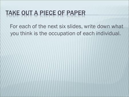 For each of the next six slides, write down what you think is the occupation of each individual.
