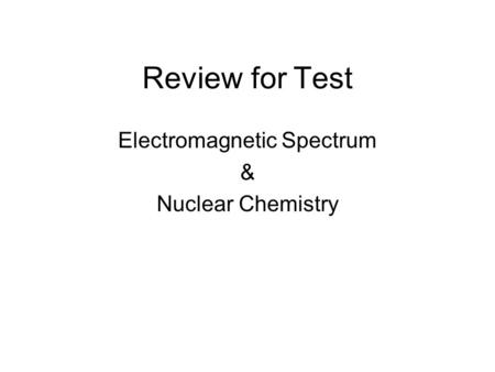 Review for Test Electromagnetic Spectrum & Nuclear Chemistry.
