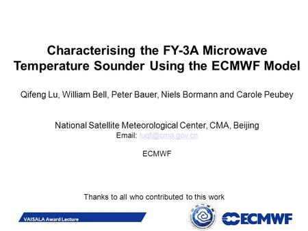 Slide 1 VAISALA Award Lecture Characterising the FY-3A Microwave Temperature Sounder Using the ECMWF Model Qifeng Lu, William Bell, Peter Bauer, Niels.