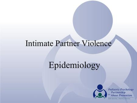 "Intimate Partner Violence Epidemiology. Why screen for IPV? One of the nation's ""Most Pressing Public Health Problems"" Women are more likely to be repeatedly."
