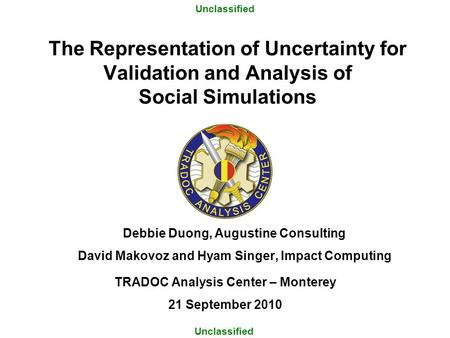 The Representation of Uncertainty for Validation and Analysis of Social Simulations TRADOC Analysis Center – Monterey 21 September 2010 Unclassified Debbie.
