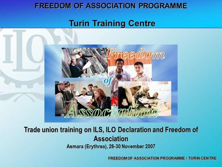 FREEDOM OF ASSOCIATION PROGRAMME / TURIN CENTRE FREEDOM OF ASSOCIATION PROGRAMME Turin Training Centre Turin Training Centre Trade union training on ILS,
