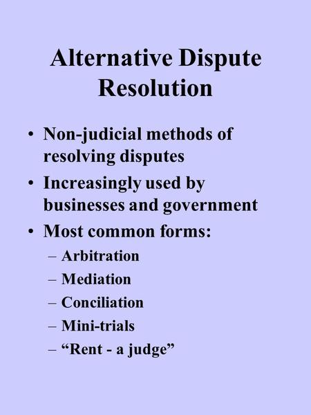 Alternative Dispute Resolution Non-judicial methods of resolving disputes Increasingly used by businesses and government Most common forms: –Arbitration.