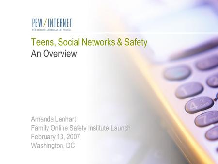 Teens, Social Networks & Safety An Overview Amanda Lenhart Family Online Safety Institute Launch February 13, 2007 Washington, DC.