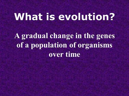 What is evolution? A gradual change in the genes of a population of organisms over time.