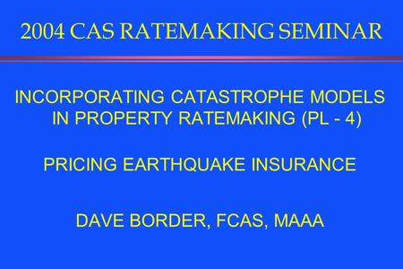 2004 CAS RATEMAKING SEMINAR INCORPORATING CATASTROPHE MODELS IN PROPERTY RATEMAKING (PL - 4) PRICING EARTHQUAKE INSURANCE DAVE BORDER, FCAS, MAAA.