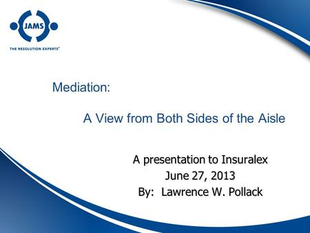 Mediation: A View from Both Sides of the Aisle A presentation to Insuralex June 27, 2013 By: Lawrence W. Pollack.