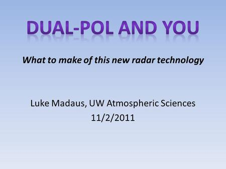 What to make of this new radar technology Luke Madaus, UW Atmospheric Sciences 11/2/2011.