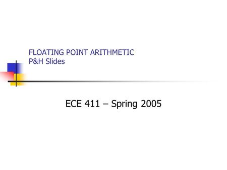 FLOATING POINT ARITHMETIC P&H Slides ECE 411 – Spring 2005.