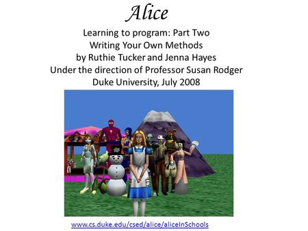 Alice Learning to program: Part Two Writing Your Own Methods by Ruthie Tucker and Jenna Hayes Under the direction of Professor Susan Rodger Duke University,