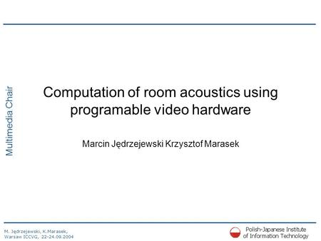 M. Jędrzejewski, K.Marasek, Warsaw ICCVG, 22-24.09.2004 Multimedia Chair Computation of room acoustics using programable video hardware Marcin Jędrzejewski.