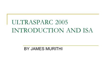 ULTRASPARC 2005 INTRODUCTION AND ISA BY JAMES MURITHI.
