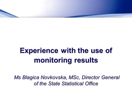 Experience with the use of monitoring results Ms Blagica Novkovska, MSc, Director General of the State Statistical Office.