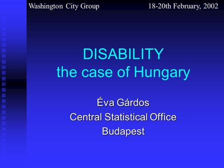 Washington City Group 18-20th February, 2002 DISABILITY the case of Hungary Éva Gárdos Central Statistical Office Budapest.
