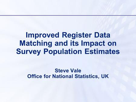 Improved Register Data Matching and its Impact on Survey Population Estimates Steve Vale Office for National Statistics, UK.