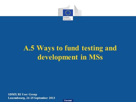 Eurostat A.5 Ways to fund testing and development in MSs SDMX RI User Group Luxembourg, 24-25 September 2013.