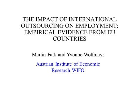 THE IMPACT OF INTERNATIONAL OUTSOURCING ON EMPLOYMENT: EMPIRICAL EVIDENCE FROM EU COUNTRIES Martin Falk and Yvonne Wolfmayr Austrian Institute of Economic.