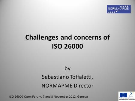 ISO 26000 Open Forum, 7 and 8 November 2012, Geneva Challenges and concerns of ISO 26000 by Sebastiano Toffaletti, NORMAPME Director.